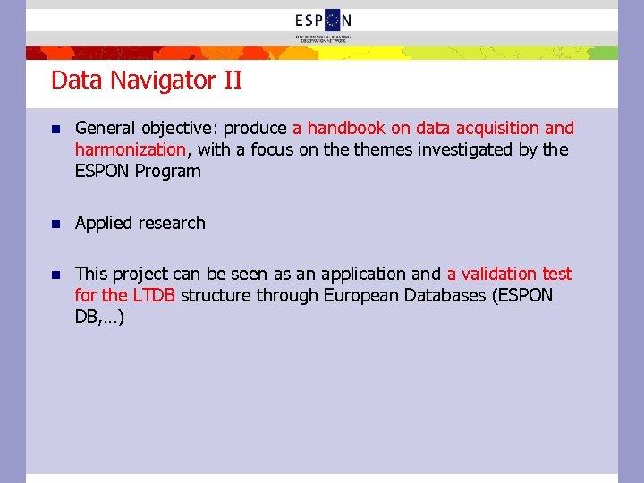 Data Navigator II n General objective: produce a handbook on data acquisition and harmonization,