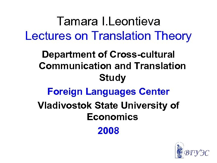 Tamara I. Leontieva Lectures on Translation Theory Department of Cross-cultural Communication and Translation Study