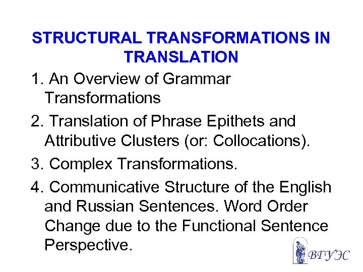 STRUCTURAL TRANSFORMATIONS IN TRANSLATION 1. An Overview of Grammar Transformations 2. Translation of Phrase