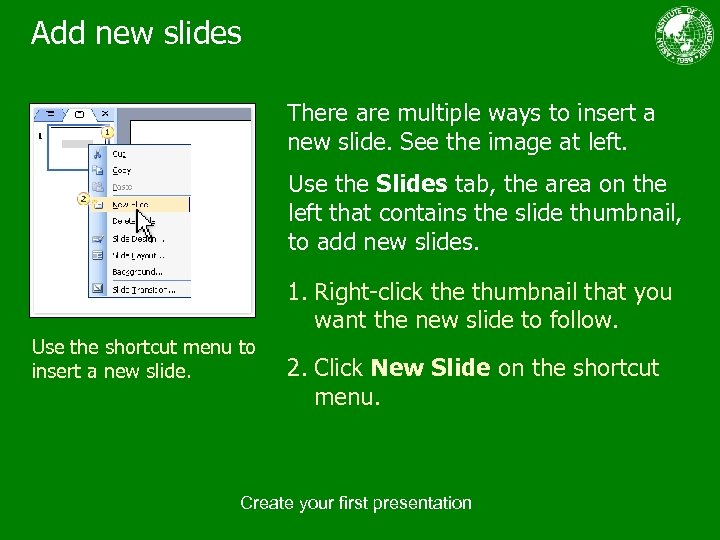 Add new slides There are multiple ways to insert a new slide. See the