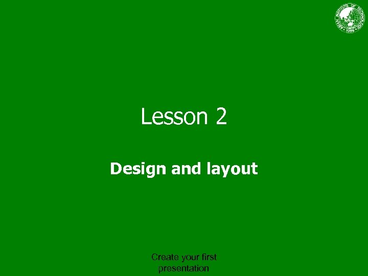 Lesson 2 Design and layout Create your first presentation