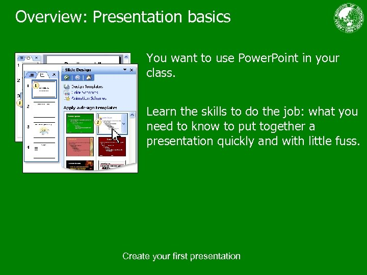 Overview: Presentation basics You want to use Power. Point in your class. Learn the