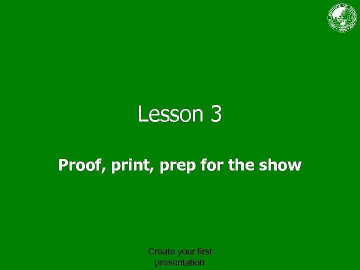 Lesson 3 Proof, print, prep for the show Create your first presentation