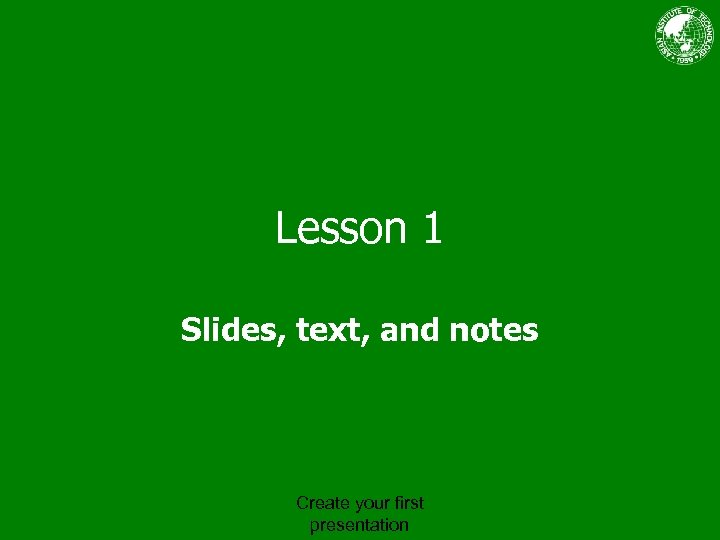 Lesson 1 Slides, text, and notes Create your first presentation