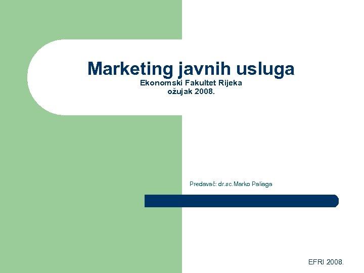Marketing javnih usluga Ekonomski Fakultet Rijeka ožujak 2008. Predavač: dr. sc. Marko Paliaga EFRI