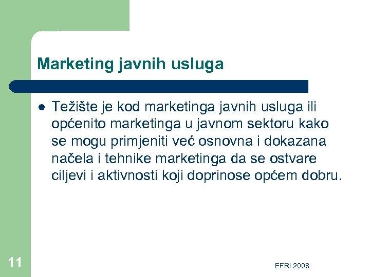 Marketing javnih usluga l 11 Težište je kod marketinga javnih usluga ili općenito marketinga