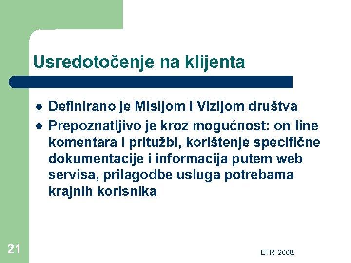 Usredotočenje na klijenta l l 21 Definirano je Misijom i Vizijom društva Prepoznatljivo je