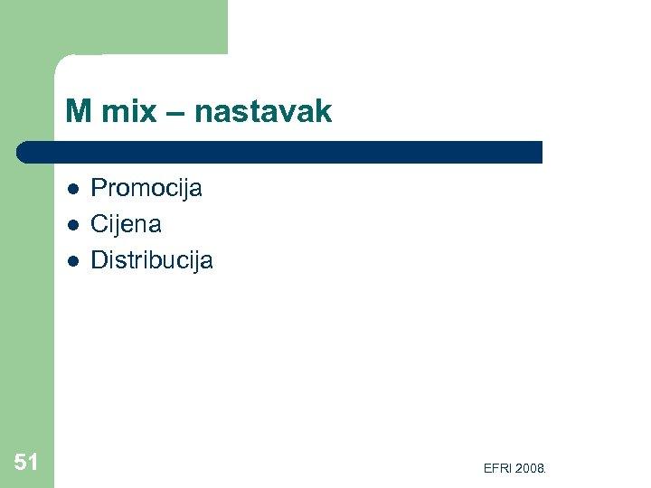 M mix – nastavak l l l 51 Promocija Cijena Distribucija EFRI 2008.