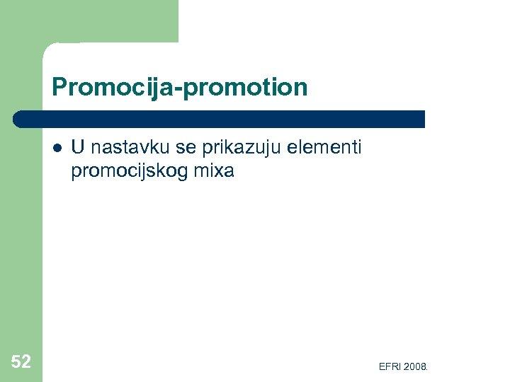Promocija-promotion l 52 U nastavku se prikazuju elementi promocijskog mixa EFRI 2008.