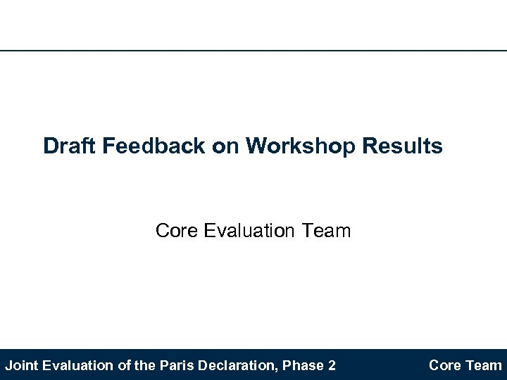 Draft Feedback on Workshop Results Core Evaluation Team Joint Evaluation of the Paris Declaration,