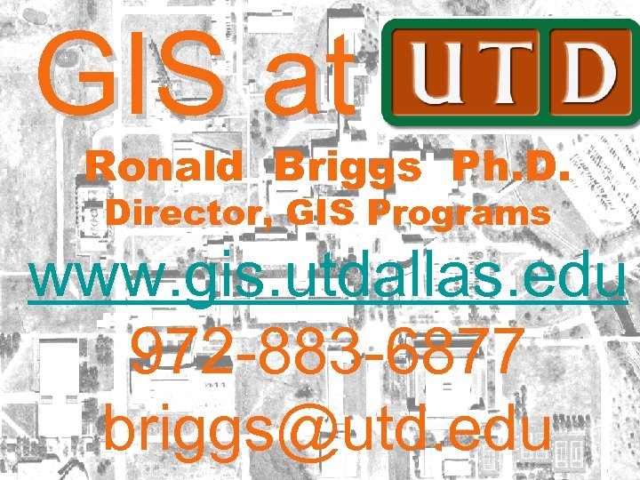 GIS at UTD Ronald Briggs Ph. D. Director, GIS Programs www. gis. utdallas. edu
