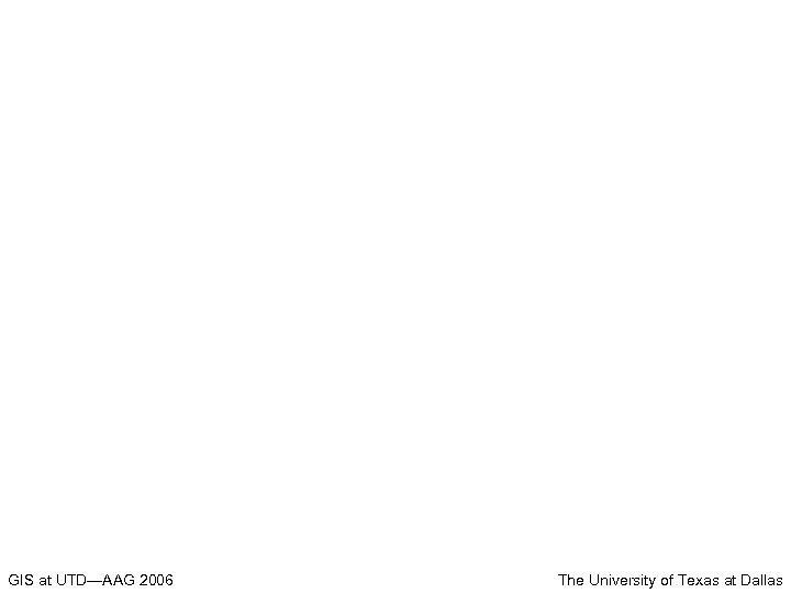 GIS at UTD—AAG 2006 The University of Texas at Dallas