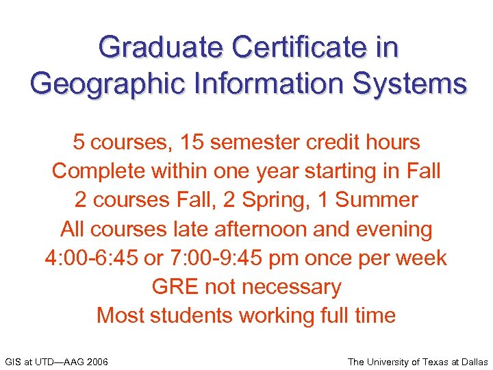 Graduate Certificate in Geographic Information Systems 5 courses, 15 semester credit hours Complete within