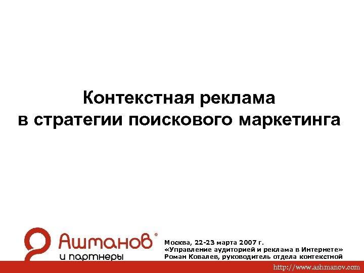 Контекстная реклама в стратегии поискового маркетинга Москва, 22 -23 марта 2007 г. «Управление аудиторией