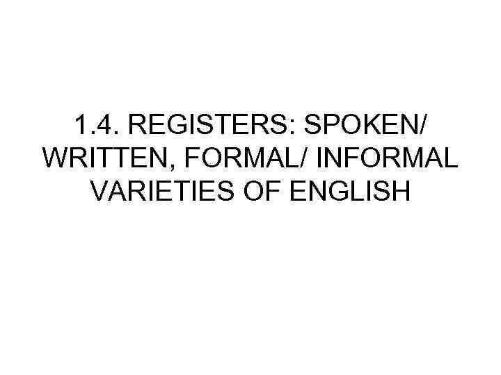 1. 4. REGISTERS: SPOKEN/ WRITTEN, FORMAL/ INFORMAL VARIETIES OF ENGLISH