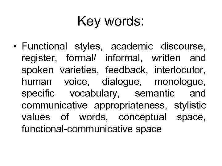 Key words: • Functional styles, academic discourse, register, formal/ informal, written and spoken varieties,