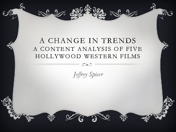 A CHANGE IN TRENDS A CONTENT ANALYSIS OF FIVE HOLLYWOOD WESTERN FILMS Jeffrey Spicer