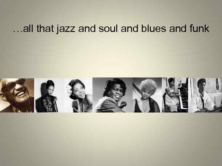 …all that jazz and soul and blues and funk