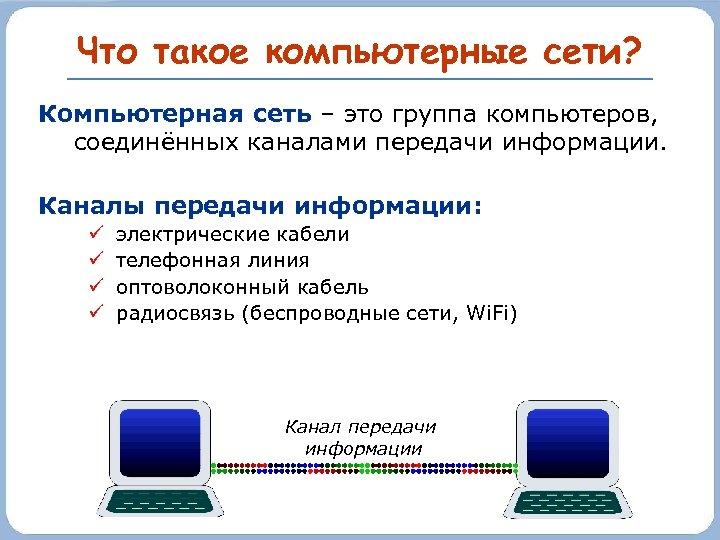 Что такое компьютерные сети? Компьютерная сеть – это группа компьютеров, соединённых каналами передачи информации.