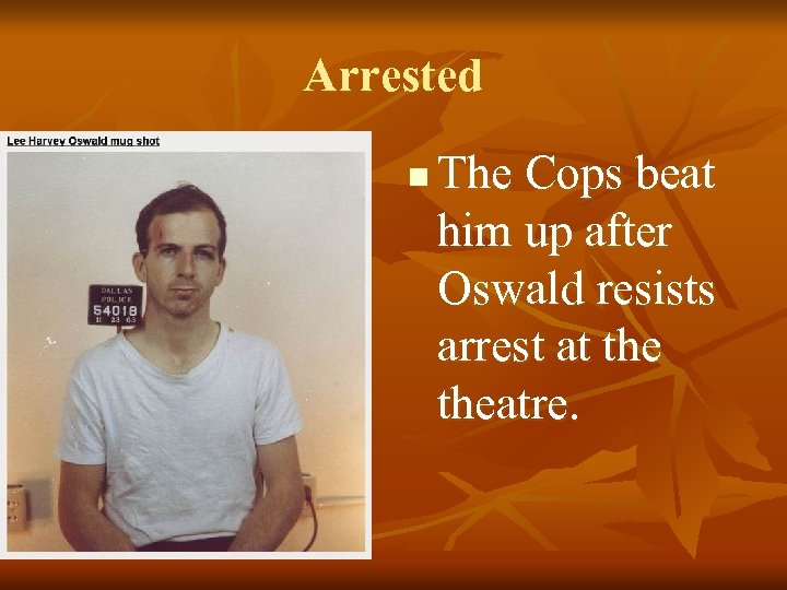 Arrested n The Cops beat him up after Oswald resists arrest at theatre.