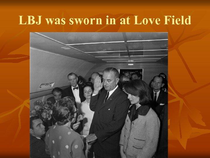 LBJ was sworn in at Love Field