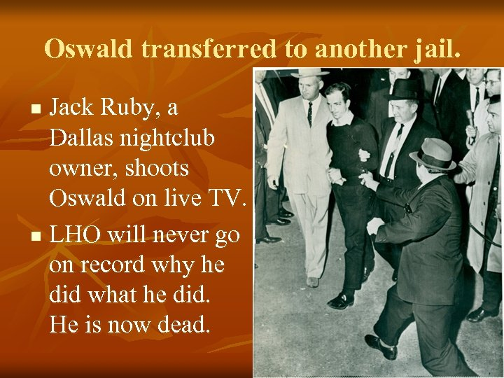 Oswald transferred to another jail. Jack Ruby, a Dallas nightclub owner, shoots Oswald on