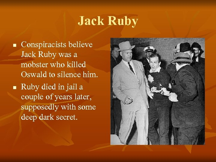 Jack Ruby n n Conspiracists believe Jack Ruby was a mobster who killed Oswald