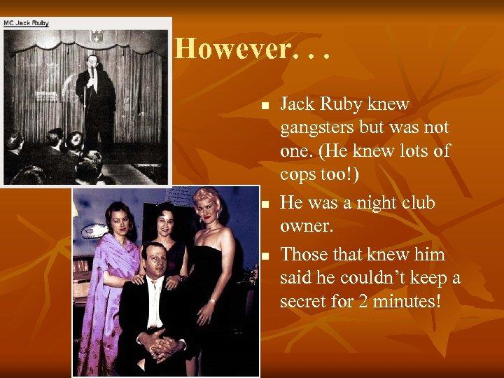 However. . . n n n Jack Ruby knew gangsters but was not one.