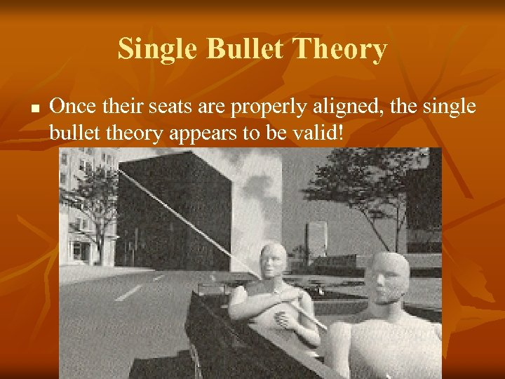 Single Bullet Theory n Once their seats are properly aligned, the single bullet theory
