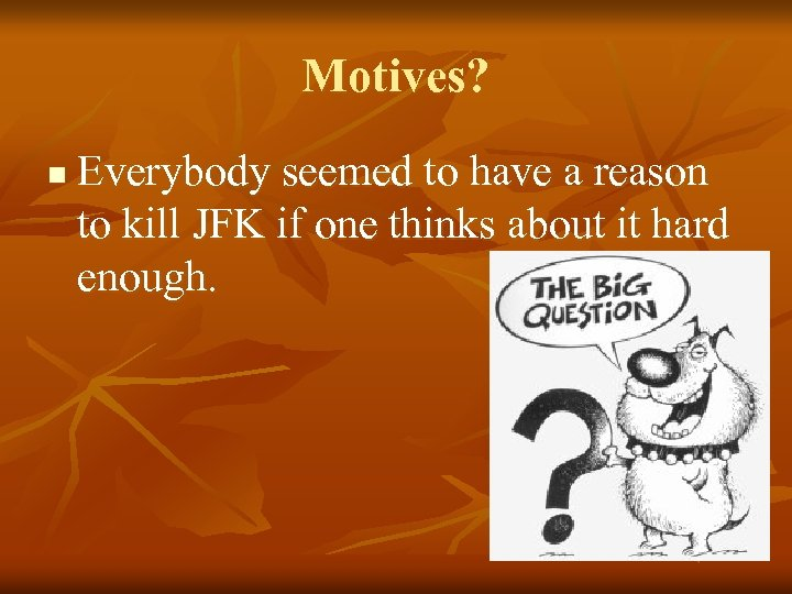 Motives? n Everybody seemed to have a reason to kill JFK if one thinks
