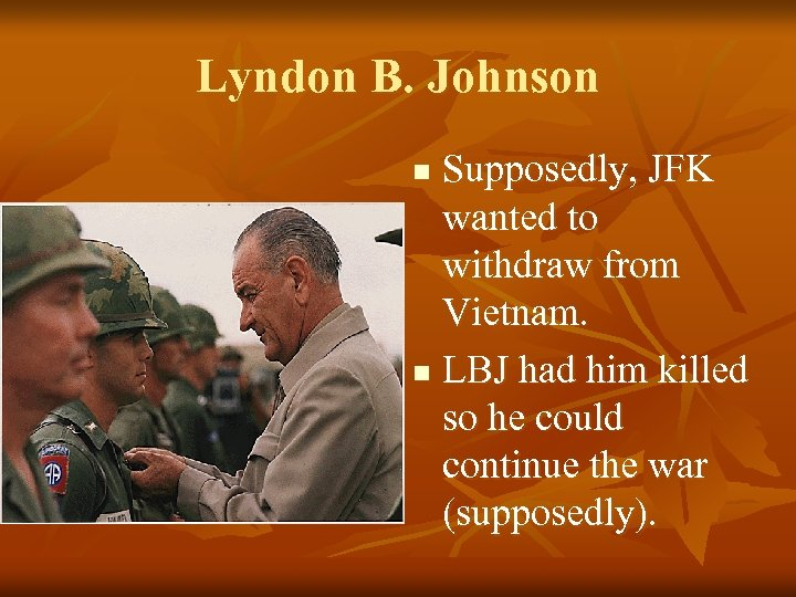 Lyndon B. Johnson Supposedly, JFK wanted to withdraw from Vietnam. n LBJ had him