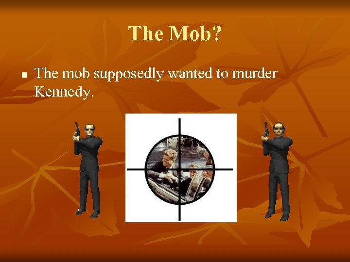 The Mob? n The mob supposedly wanted to murder Kennedy.