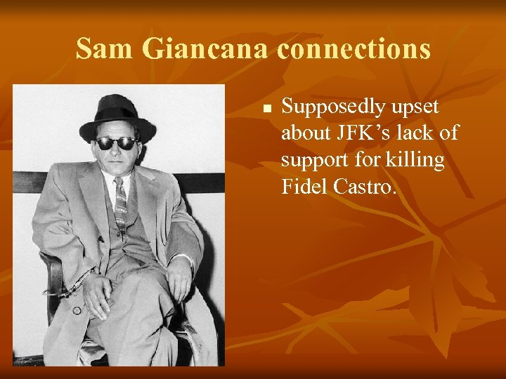 Sam Giancana connections n Supposedly upset about JFK's lack of support for killing Fidel