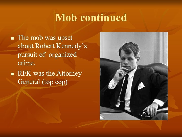 Mob continued n n The mob was upset about Robert Kennedy's pursuit of organized