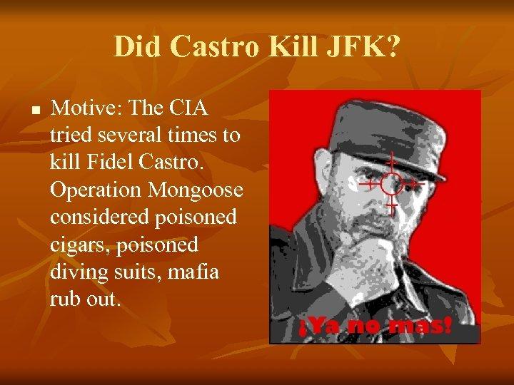 Did Castro Kill JFK? n Motive: The CIA tried several times to kill Fidel