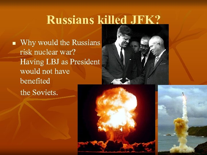 Russians killed JFK? n Why would the Russians risk nuclear war? Having LBJ as