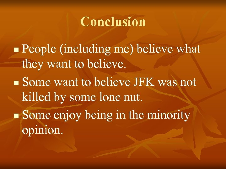 Conclusion People (including me) believe what they want to believe. n Some want to
