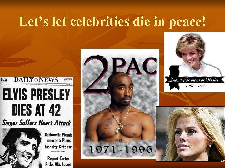 Let's let celebrities die in peace!