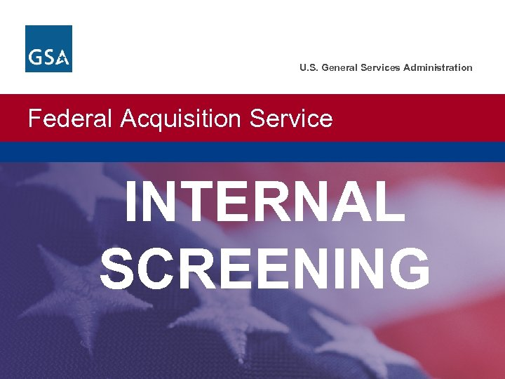 U. S. General Services Administration Federal Acquisition Service INTERNAL SCREENING