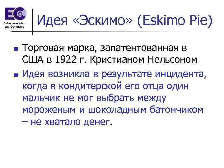 Entrepreneurship and Commerce n n Идея «Эскимо» (Eskimo Pie) Торговая марка, запатентованная в США