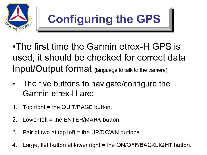 Configuring the GPS • The first time the Garmin etrex-H GPS is used, it
