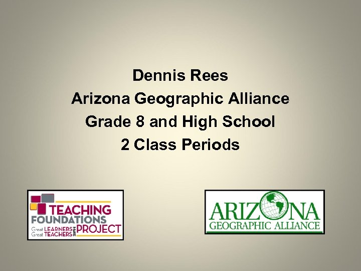 Dennis Rees Arizona Geographic Alliance Grade 8 and High School 2 Class Periods
