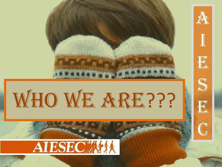 who we are? ? ? a i e S e c