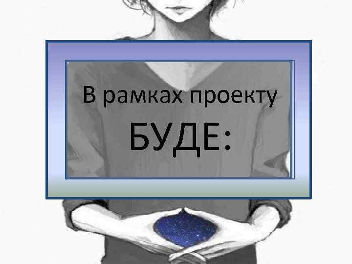 В рамках проекту БУДЕ: