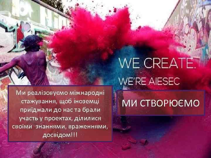 Ми реалізовуємо міжнародні стажування, щоб іноземці приїджали до нас та брали участь у проектах,