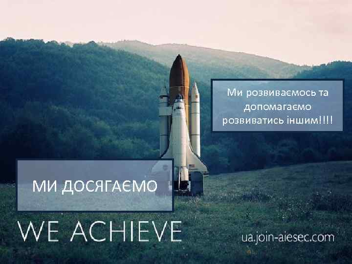 Ми розвиваємось та допомагаємо розвиватись іншим!!!! МИ ДОСЯГАЄМО