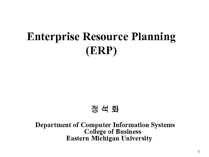 Enterprise Resource Planning (ERP) 정석화 Department of Computer Information Systems College of Business Eastern