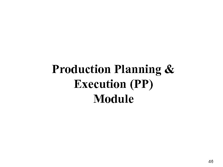 Production Planning & Execution (PP) Module 46