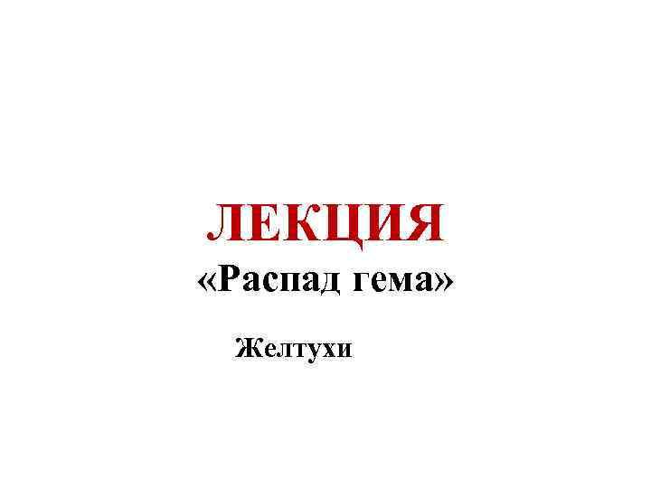 ЛЕКЦИЯ «Распад гема» Желтухи