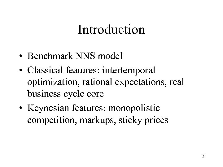 Introduction • Benchmark NNS model • Classical features: intertemporal optimization, rational expectations, real business